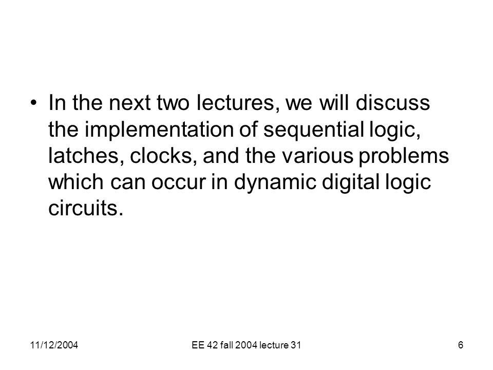 11/12/2004EE 42 fall 2004 lecture 316 In the next two lectures, we will discuss the implementation of sequential logic, latches, clocks, and the various problems which can occur in dynamic digital logic circuits.