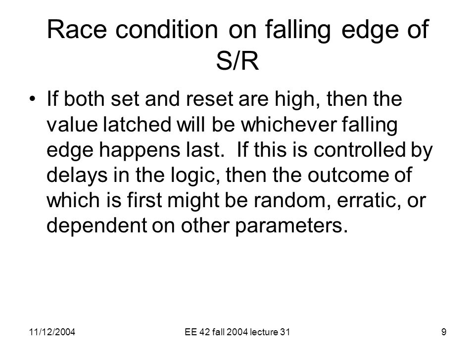11/12/2004EE 42 fall 2004 lecture 319 Race condition on falling edge of S/R If both set and reset are high, then the value latched will be whichever falling edge happens last.