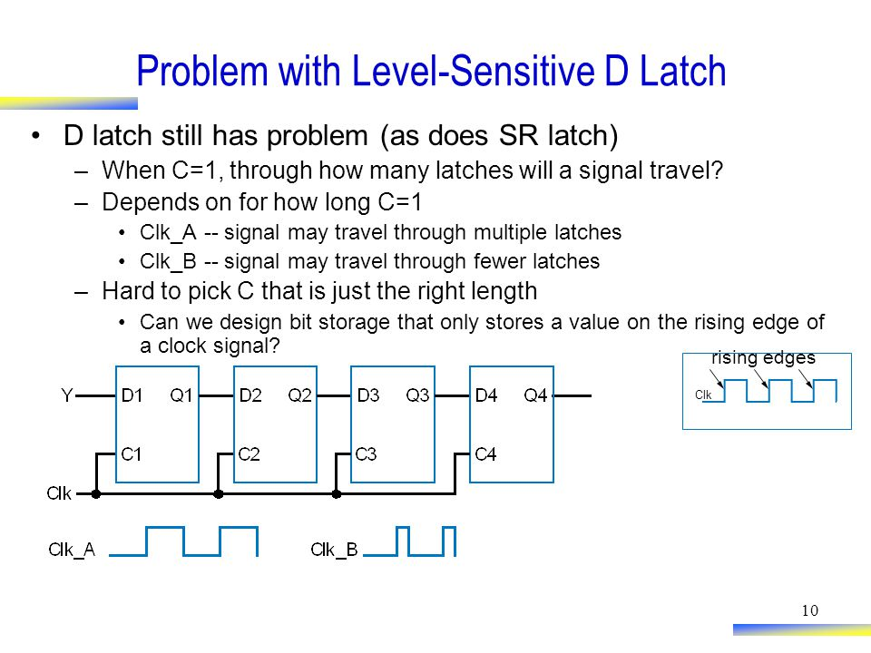10 Problem with Level-Sensitive D Latch D latch still has problem (as does SR latch) –When C=1, through how many latches will a signal travel.
