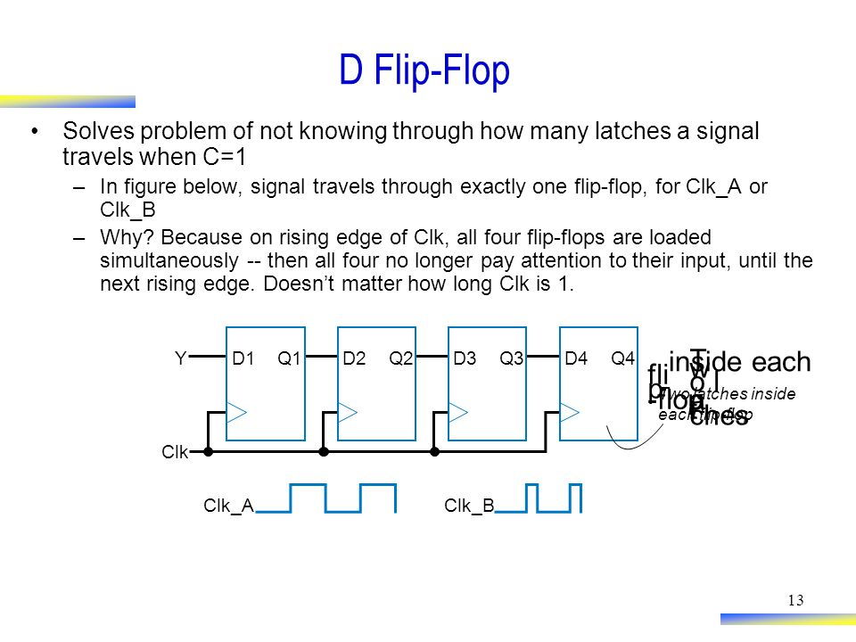 13 D Flip-Flop Solves problem of not knowing through how many latches a signal travels when C=1 –In figure below, signal travels through exactly one flip-flop, for Clk_A or Clk_B –Why.