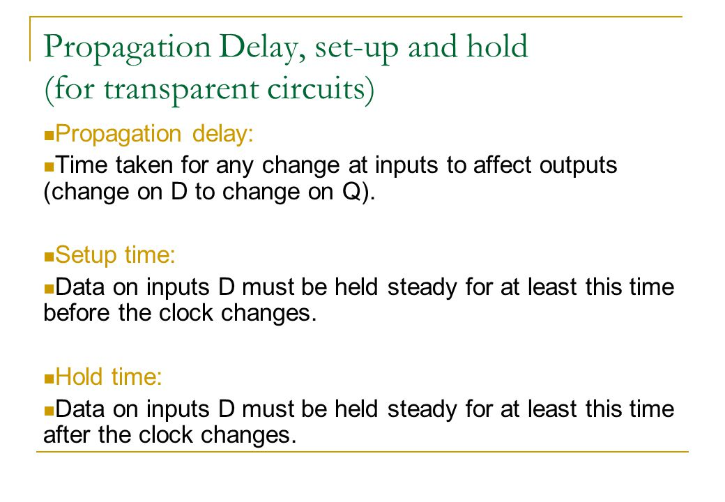 Propagation Delay, set-up and hold (for transparent circuits) Propagation delay: Time taken for any change at inputs to affect outputs (change on D to change on Q).