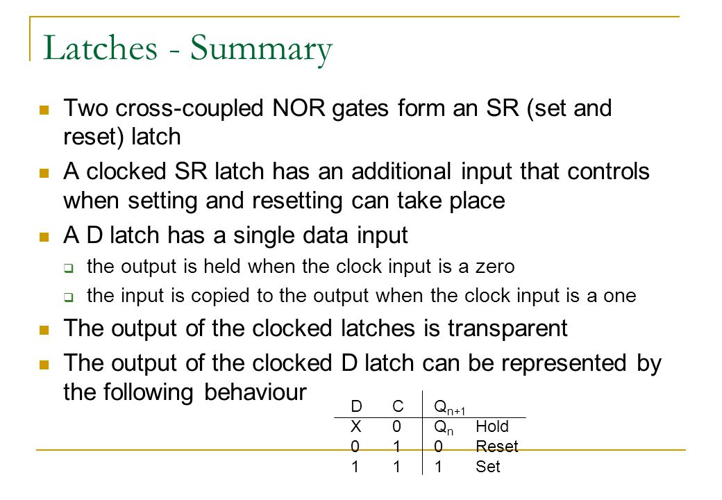 Latches - Summary Two cross-coupled NOR gates form an SR (set and reset) latch A clocked SR latch has an additional input that controls when setting and resetting can take place A D latch has a single data input  the output is held when the clock input is a zero  the input is copied to the output when the clock input is a one The output of the clocked latches is transparent The output of the clocked D latch can be represented by the following behaviour DCQ n+1 X0Q n Hold 010Reset 111Set