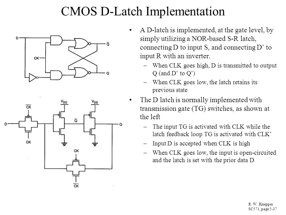 CMOS D-Latch Implementation A D-latch is implemented, at the gate level, by simply utilizing a NOR-based S-R latch, connecting D to input S, and conne