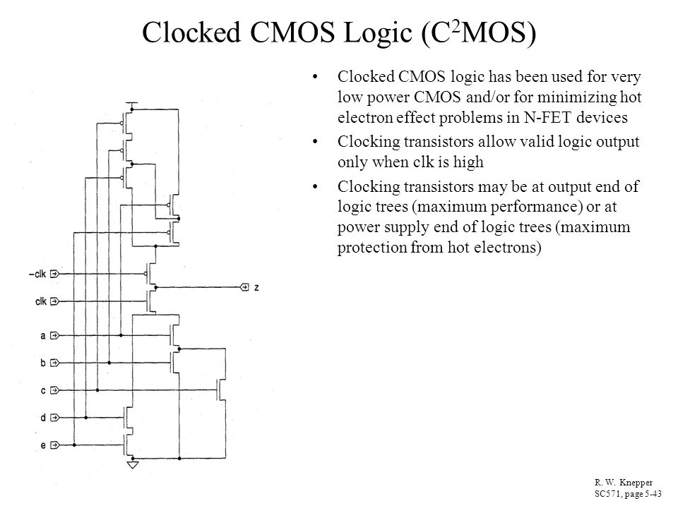 Clocked CMOS Logic (C 2 MOS) Clocked CMOS logic has been used for very low power CMOS and/or for minimizing hot electron effect problems in N-FET devi