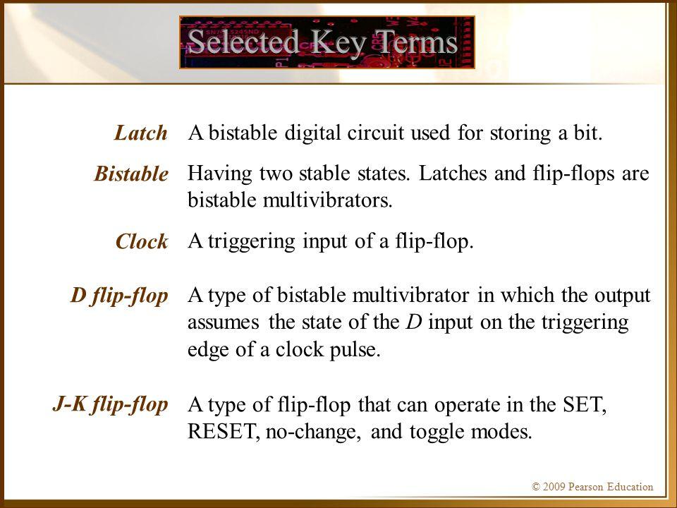 © 2009 Pearson Education Latch Bistable Clock D flip-flop J-K flip-flop A bistable digital circuit used for storing a bit.