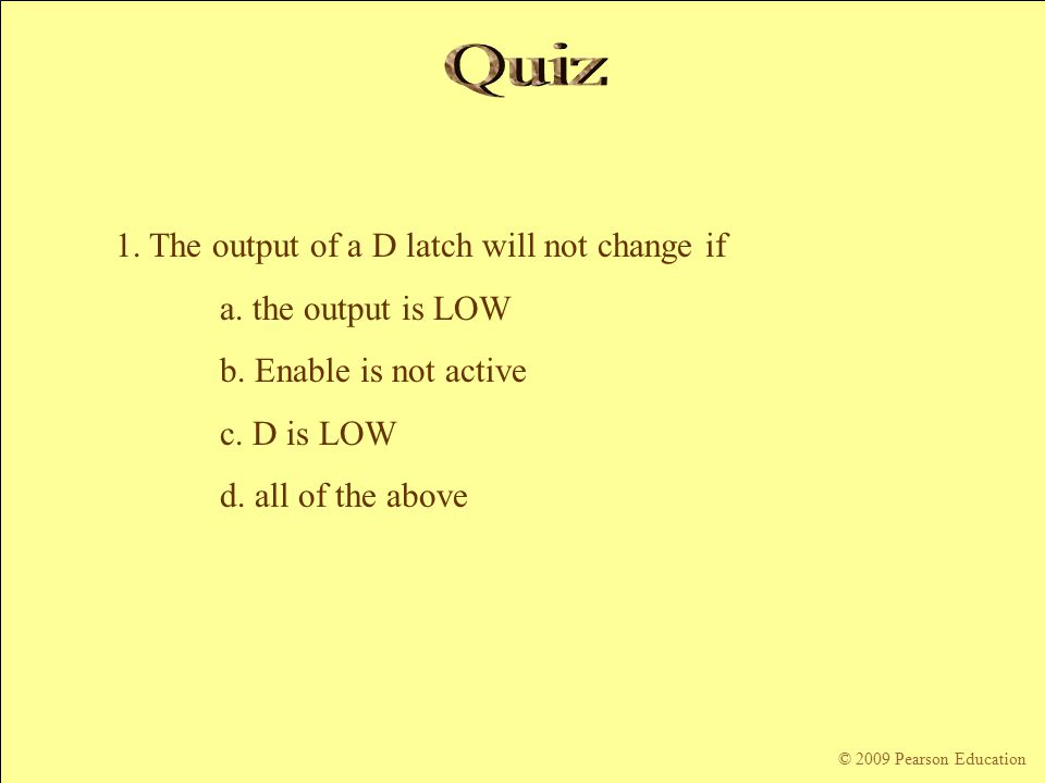© 2009 Pearson Education 1. The output of a D latch will not change if a.