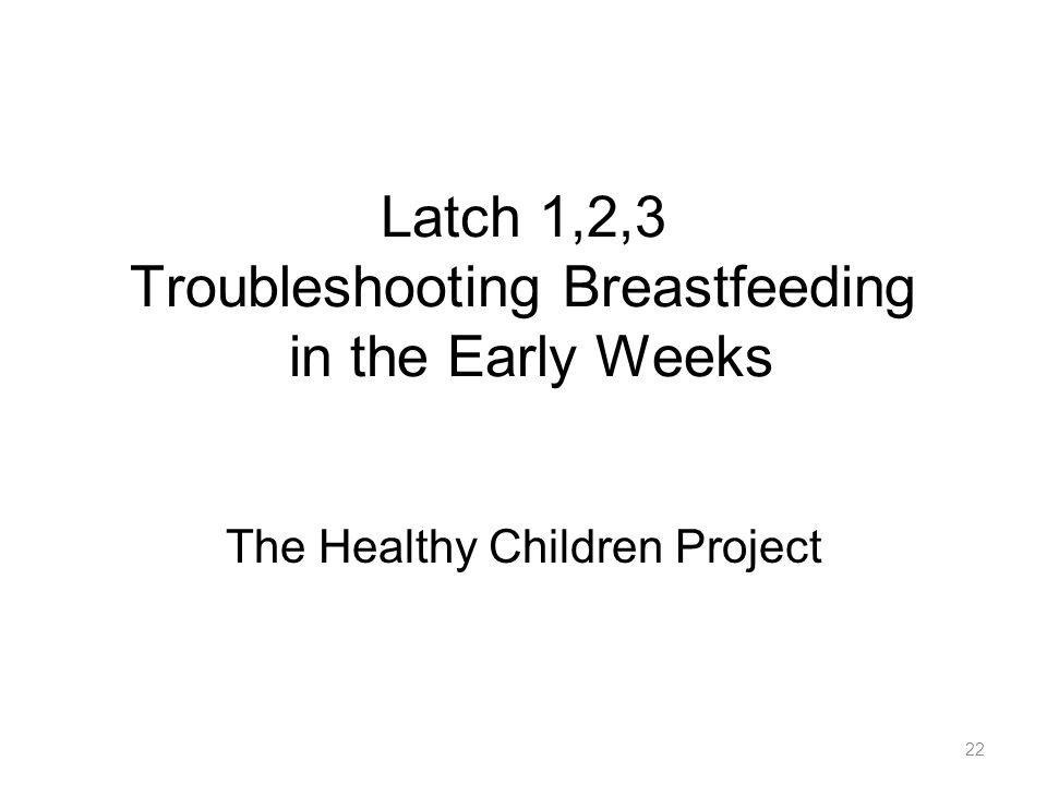 22 Latch 1,2,3 Troubleshooting Breastfeeding in the Early Weeks The Healthy Children Project