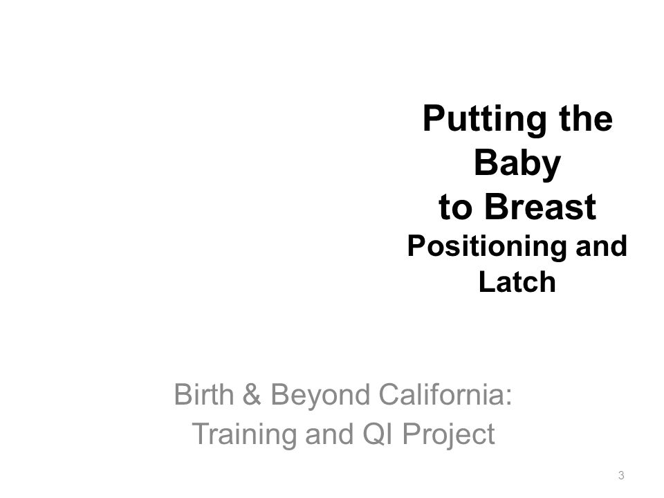 3 Putting the Baby to Breast Positioning and Latch Birth & Beyond California: Training and QI Project