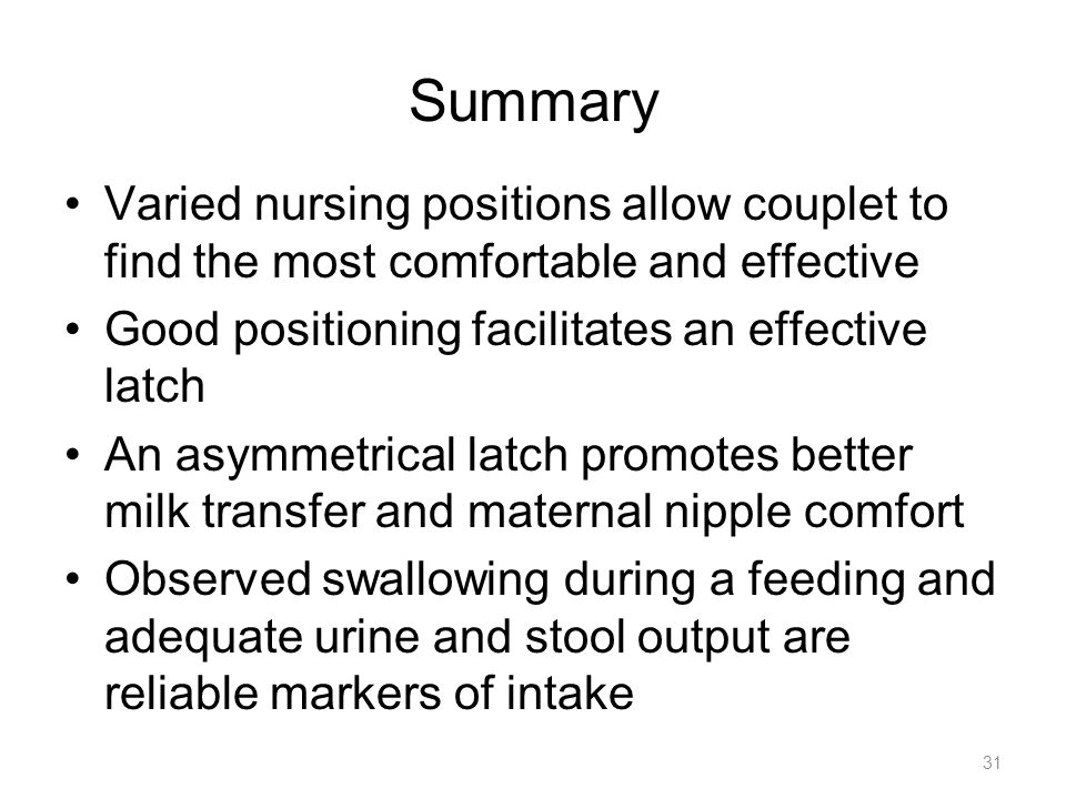 Summary Varied nursing positions allow couplet to find the most comfortable and effective Good positioning facilitates an effective latch An asymmetri