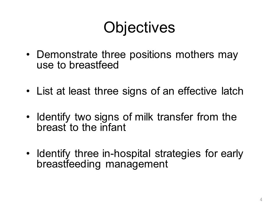 4 Objectives Demonstrate three positions mothers may use to breastfeed List at least three signs of an effective latch Identify two signs of milk tran