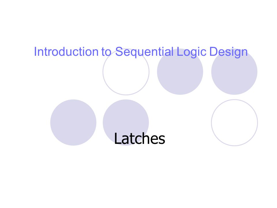 Introduction to Sequential Logic Design Latches