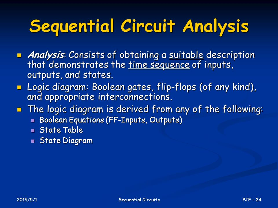 2015/5/1 PJF - 24Sequential Circuits Sequential Circuit Analysis Analysis: Consists of obtaining a suitable description that demonstrates the time sequence of inputs, outputs, and states.