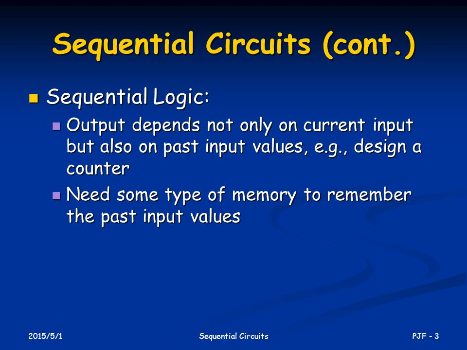 2015/5/1 PJF - 3Sequential Circuits Sequential Circuits (cont.) Sequential Logic: Sequential Logic: Output depends not only on current input but also on past input values, e.g., design a counter Output depends not only on current input but also on past input values, e.g., design a counter Need some type of memory to remember the past input values Need some type of memory to remember the past input values