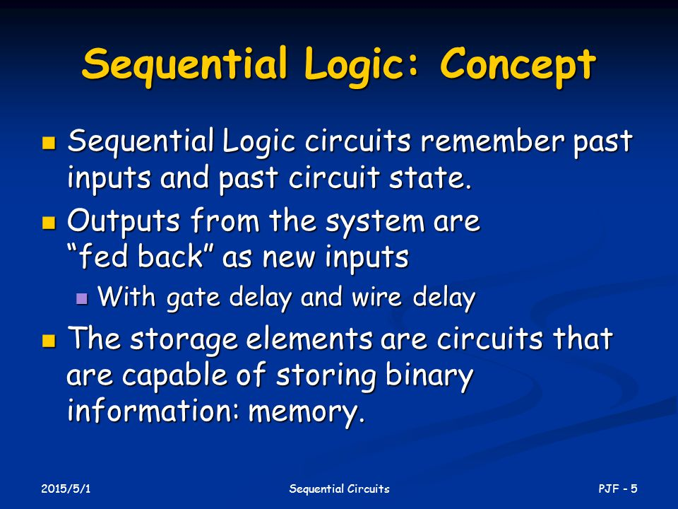 2015/5/1 PJF - 5Sequential Circuits Sequential Logic: Concept Sequential Logic circuits remember past inputs and past circuit state. Sequential Logic