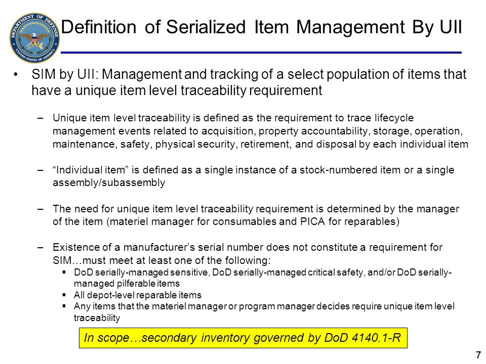 38 Definition of Principal & Secondary Inventory Items from 4140.1-R Principal Item –An end item or a replacement assembly of such importance to operational readiness that management techniques require centralized individual item management throughout the supply system to include items stocked at depot level, base level, and using unit level Secondary Item –An item that is not defined as a principal item and includes reparable components, subsystems, and assemblies, consumable repair parts, bulk items and material, subsistence, and expendable end items, including clothing and other personal gear