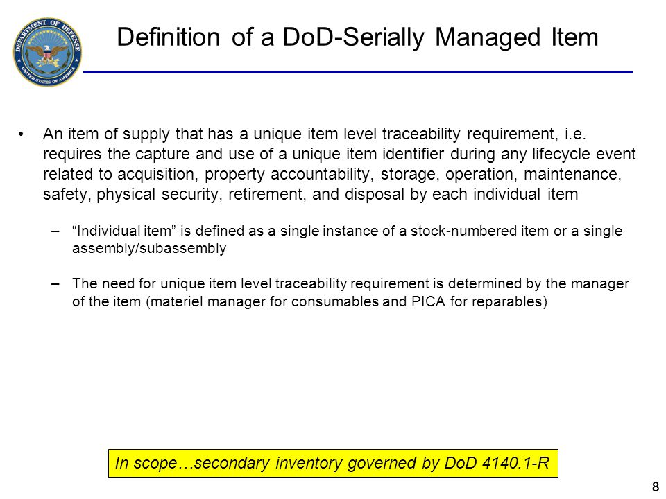 19 IUID Memo for Secondary Items - Dec 2010 IUID Policy Revision Clarification Scope – DoD serially-managed secondary inventory: –Spare and repair parts that are serially managed by DoD –AA&E that are serially managed, but not managed only by lot –Small Arms –Depot Level Reparables (DLRs) –Other sensitive or pilferable or critical safety items that are serially managed by DoD –Other secondary items that require unique item level traceability Unit acquisition price requirement: –$5000 threshold no longer applies for legacy secondary inventory –$5,000 threshold still applies to new secondary inventory (DFARS being updated to synchronize new and legacy item IUID policy)