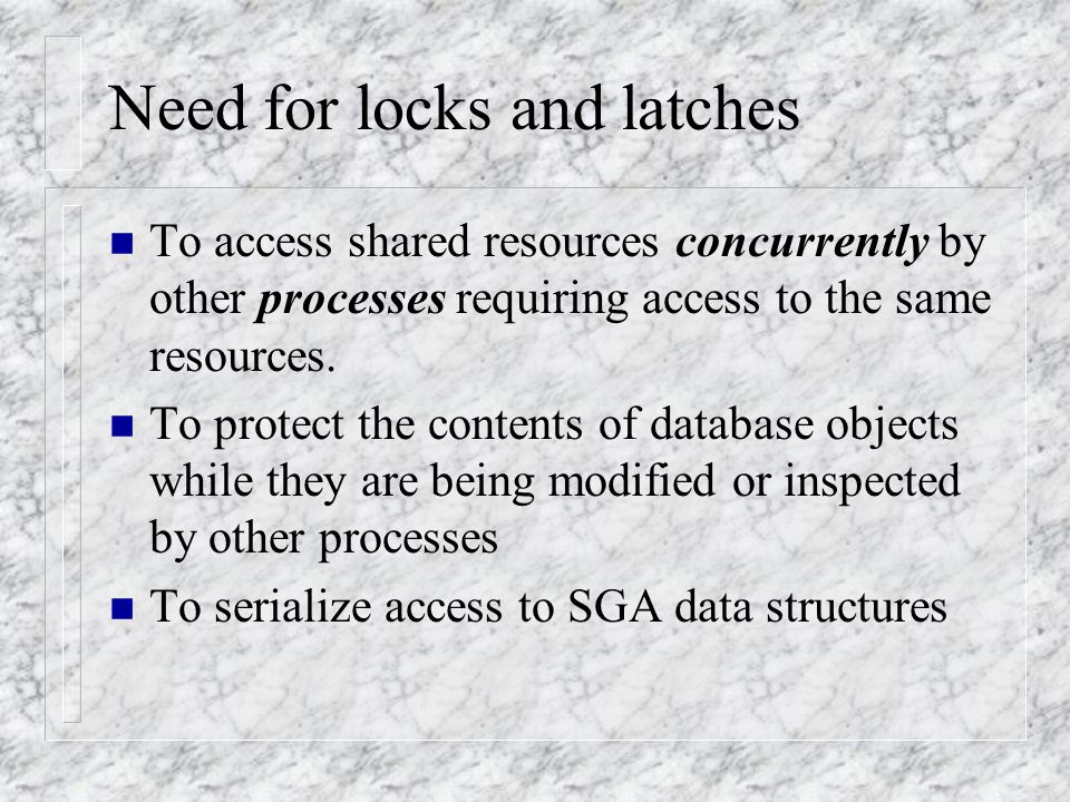 Locks & Latches n Oracle mechanisms for protecting and managing SGA data structures and database objects being accessed concurrently while maintaining consistency and integrity