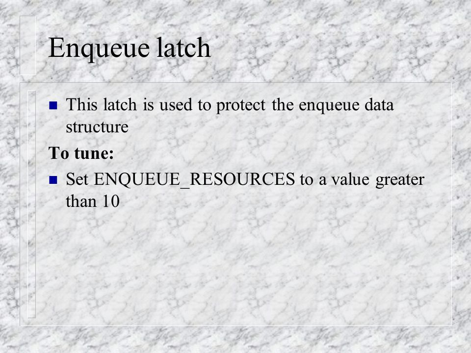 Enqueue latch n This latch is used to protect the enqueue data structure To tune: n Set ENQUEUE_RESOURCES to a value greater than 10