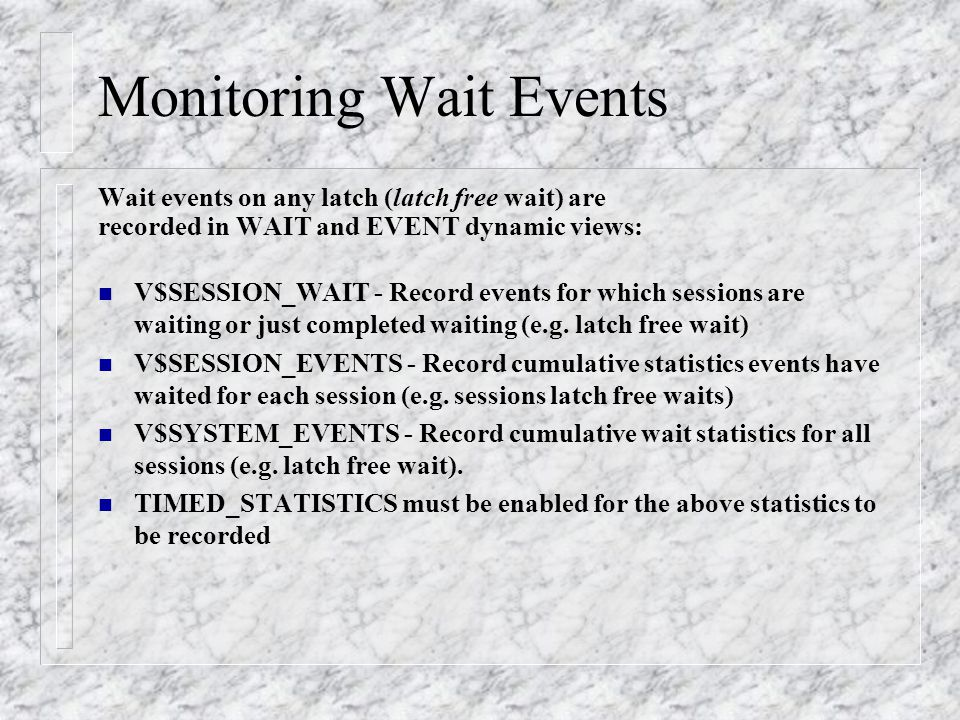 Monitoring Wait Events Wait events on any latch (latch free wait) are recorded in WAIT and EVENT dynamic views: n V$SESSION_WAIT - Record events for which sessions are waiting or just completed waiting (e.g.