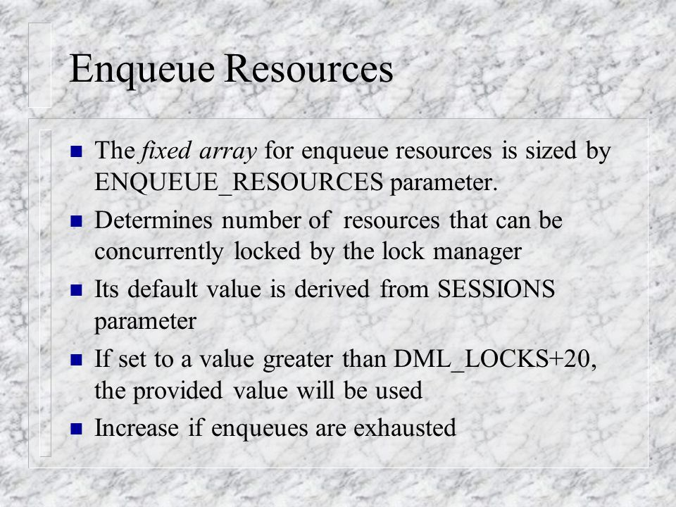 Enqueue Resources n The fixed array for enqueue resources is sized by ENQUEUE_RESOURCES parameter.