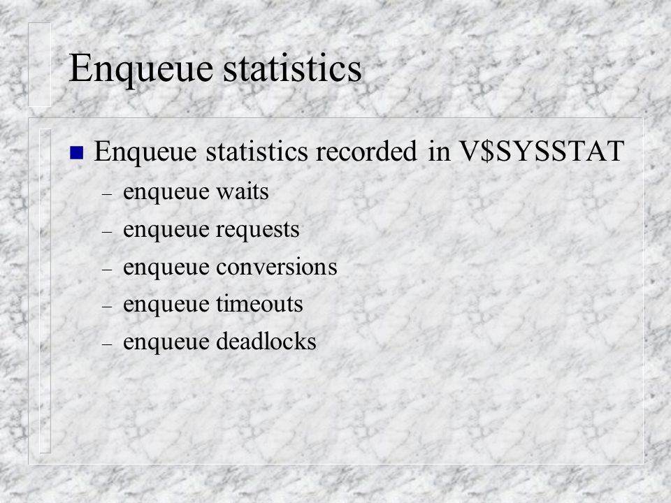 Enqueue statistics n Enqueue statistics recorded in V$SYSSTAT – enqueue waits – enqueue requests – enqueue conversions – enqueue timeouts – enqueue deadlocks