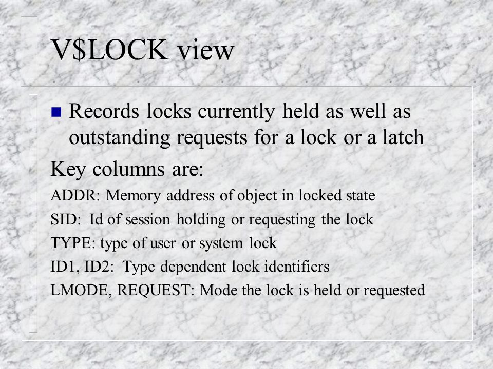 V$LOCK view n Records locks currently held as well as outstanding requests for a lock or a latch Key columns are: ADDR: Memory address of object in locked state SID: Id of session holding or requesting the lock TYPE: type of user or system lock ID1, ID2: Type dependent lock identifiers LMODE, REQUEST: Mode the lock is held or requested