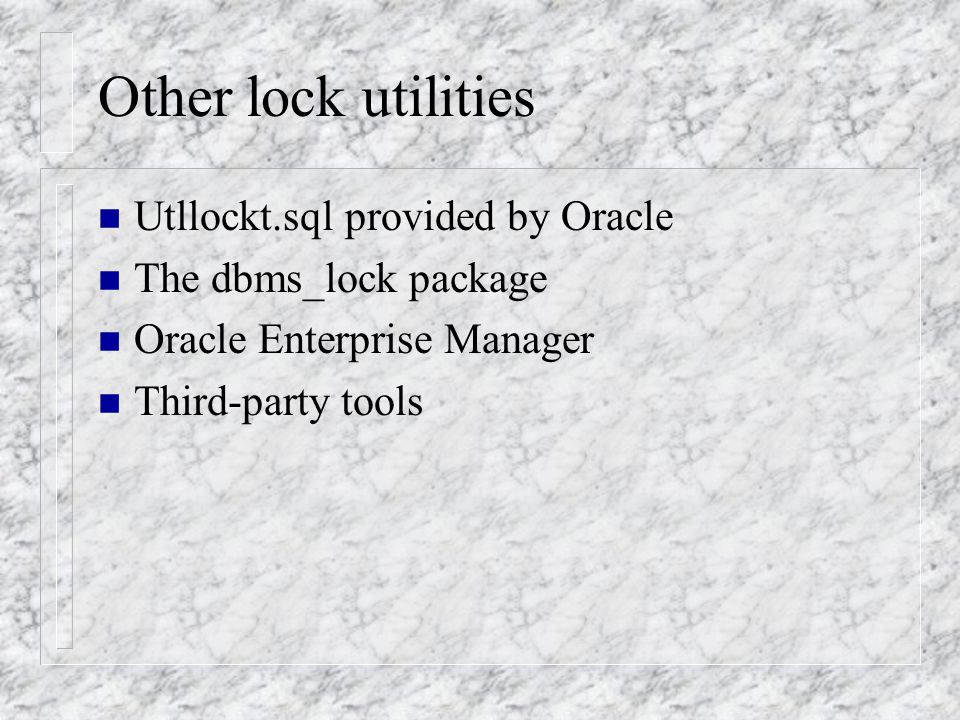 Other lock utilities n Utllockt.sql provided by Oracle n The dbms_lock package n Oracle Enterprise Manager n Third-party tools