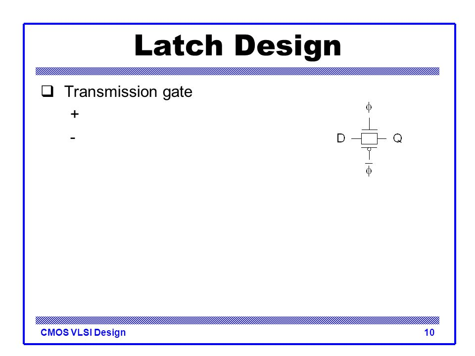 CMOS VLSI Design10 Latch Design  Transmission gate + -