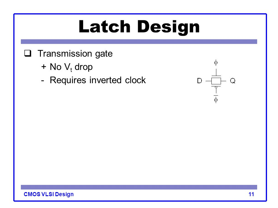 CMOS VLSI Design11 Latch Design  Transmission gate +No V t drop - Requires inverted clock