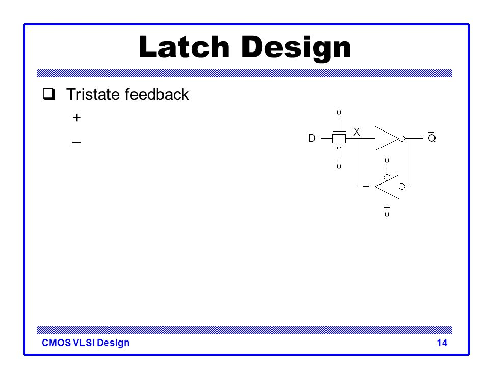 CMOS VLSI Design14 Latch Design  Tristate feedback + –