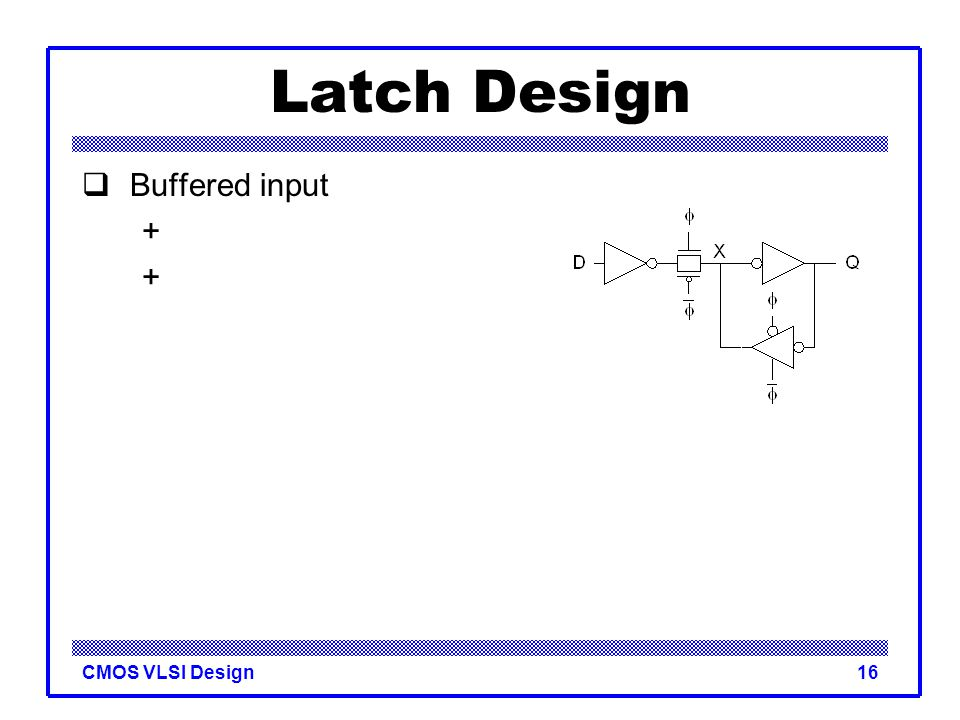 CMOS VLSI Design16 Latch Design  Buffered input +