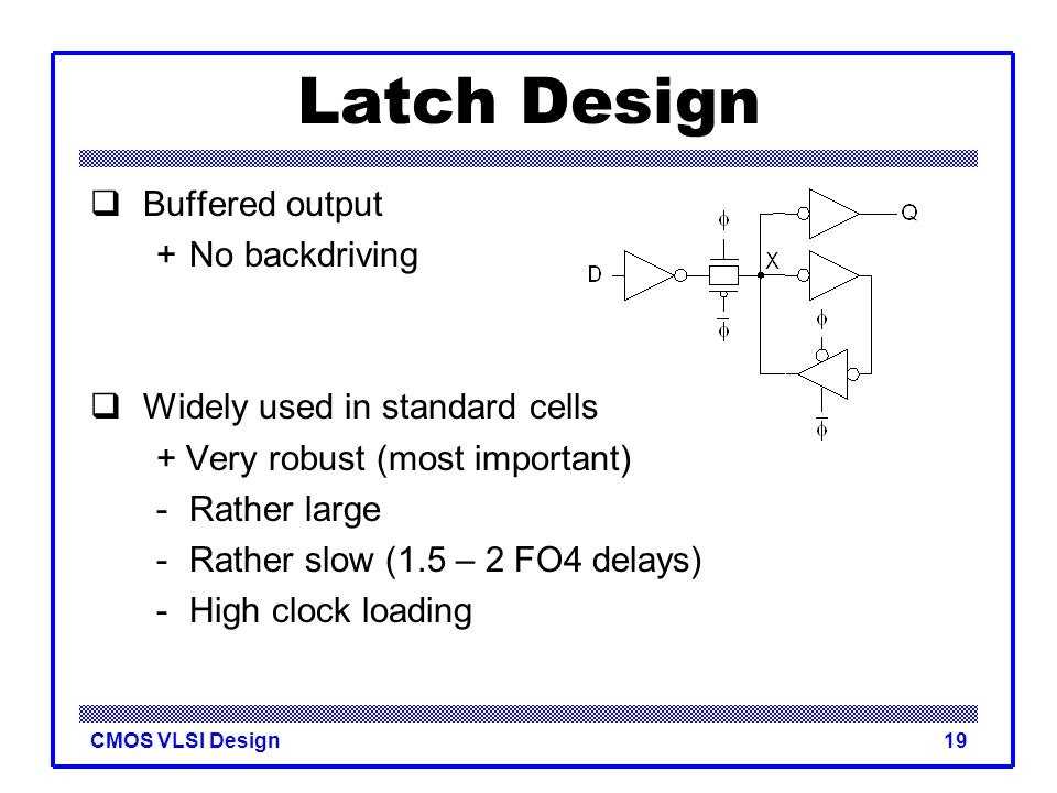 CMOS VLSI Design19 Latch Design  Buffered output +No backdriving  Widely used in standard cells + Very robust (most important) -Rather large -Rather
