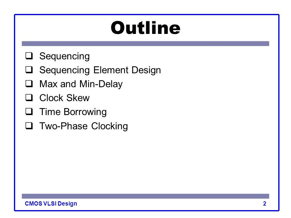 CMOS VLSI Design23 Enable  Enable: ignore clock when en = 0 –Mux: increase latch D-Q delay –Clock Gating: increase en setup time, skew