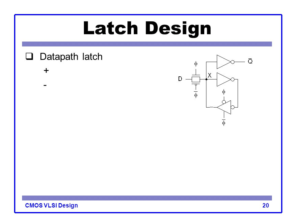 CMOS VLSI Design20 Latch Design  Datapath latch + -