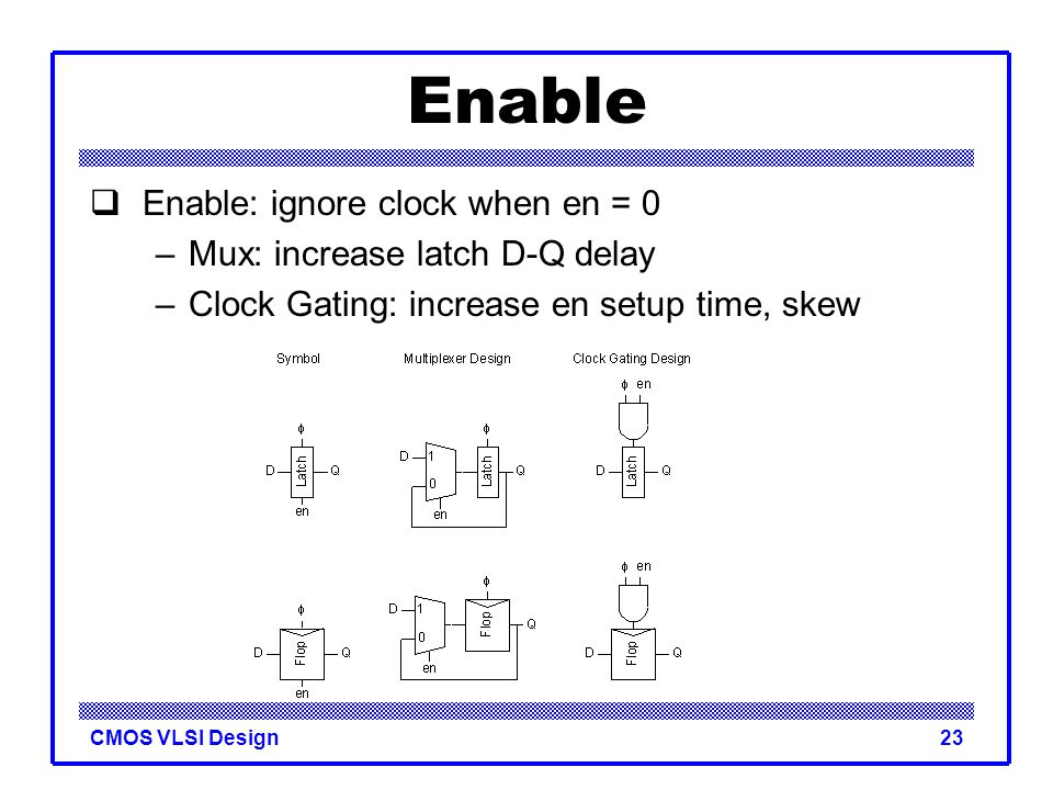 CMOS VLSI Design23 Enable  Enable: ignore clock when en = 0 –Mux: increase latch D-Q delay –Clock Gating: increase en setup time, skew