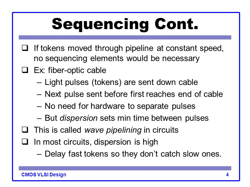 CMOS VLSI Design4 Sequencing Cont.  If tokens moved through pipeline at constant speed, no sequencing elements would be necessary  Ex: fiber-optic c
