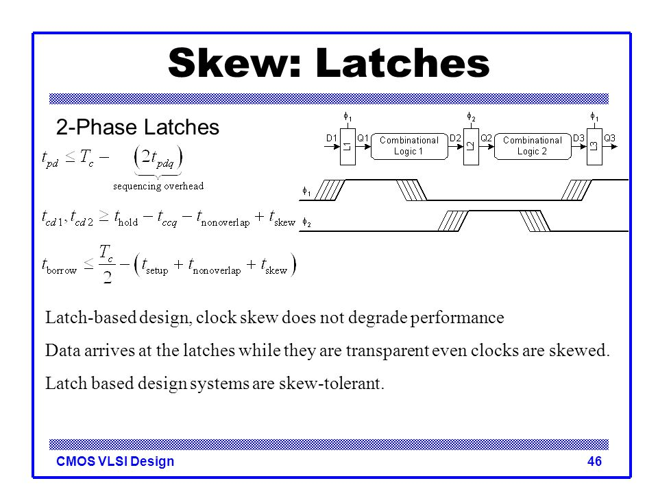 CMOS VLSI Design46 Skew: Latches 2-Phase Latches Latch-based design, clock skew does not degrade performance Data arrives at the latches while they ar