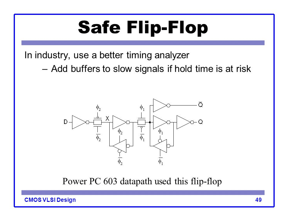 CMOS VLSI Design49 Safe Flip-Flop In industry, use a better timing analyzer –Add buffers to slow signals if hold time is at risk Power PC 603 datapath