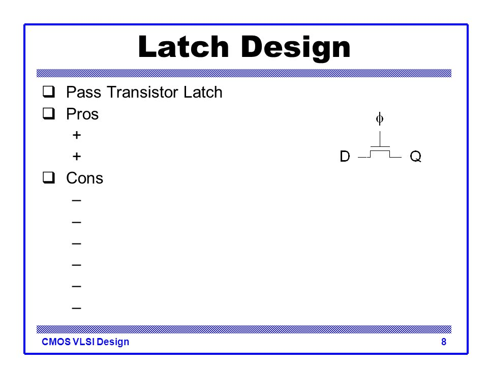 CMOS VLSI Design9 Latch Design  Pass Transistor Latch  Pros +Tiny +Low clock load  Cons –V t drop –nonrestoring –backdriving –output noise sensitivity –dynamic –diffusion input Used in 1970's