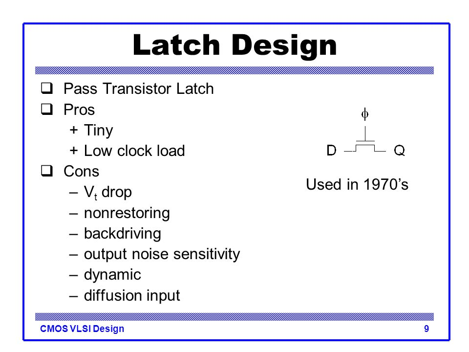CMOS VLSI Design9 Latch Design  Pass Transistor Latch  Pros +Tiny +Low clock load  Cons –V t drop –nonrestoring –backdriving –output noise sensitiv