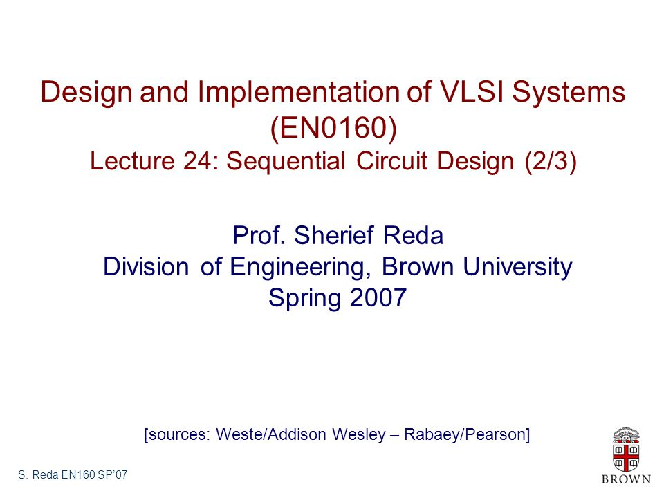 S. Reda EN160 SP'07 Design and Implementation of VLSI Systems (EN0160) Lecture 24: Sequential Circuit Design (2/3) Prof. Sherief Reda Division of Engi