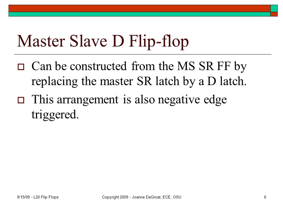 Master Slave D Flip-flop  Can be constructed from the MS SR FF by replacing the master SR latch by a D latch.