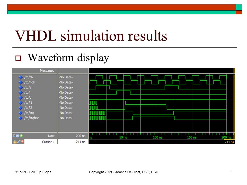 VHDL simulation results  Waveform display 9/15/09 - L20 Flip FlopsCopyright 2009 - Joanne DeGroat, ECE, OSU9