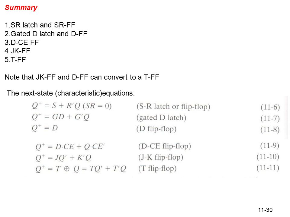 11-30 Summary 1.SR latch and SR-FF 2.Gated D latch and D-FF 3.D-CE FF 4.JK-FF 5.T-FF Note that JK-FF and D-FF can convert to a T-FF The next-state (characteristic)equations: