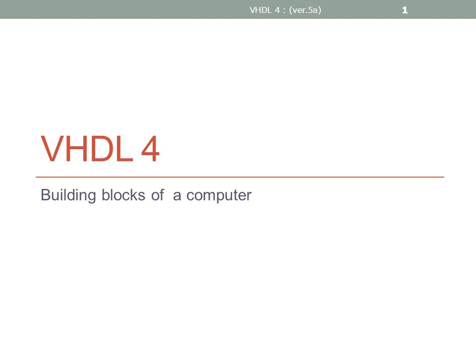 VHDL 4 Building blocks of a computer VHDL 4 : (ver.5a) 1