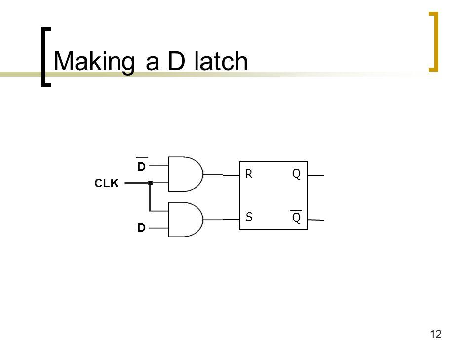 12 Making a D latch D CLK D R Q Q S