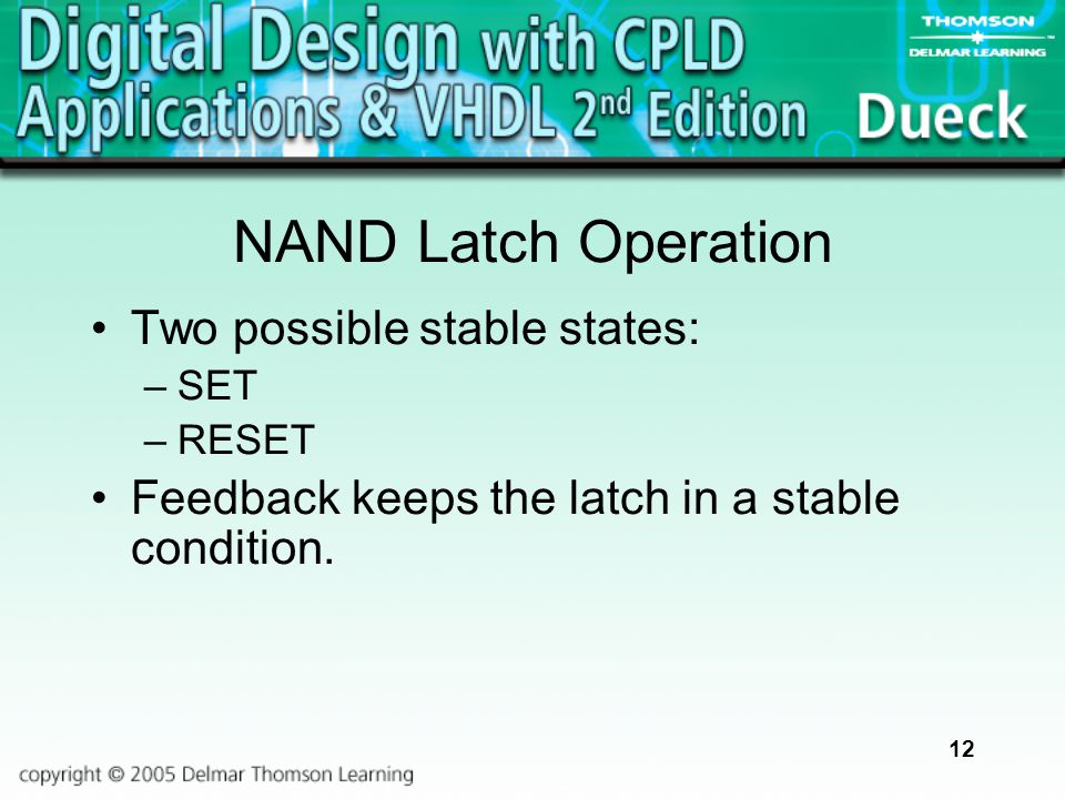 12 NAND Latch Operation Two possible stable states: –SET –RESET Feedback keeps the latch in a stable condition.