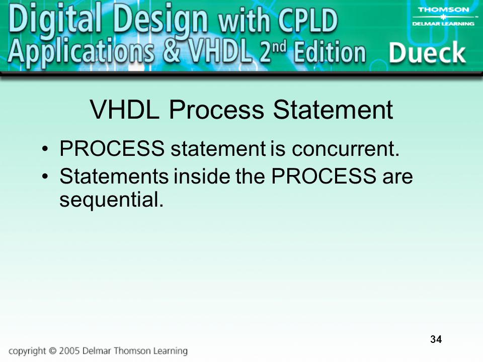 34 VHDL Process Statement PROCESS statement is concurrent. Statements inside the PROCESS are sequential.