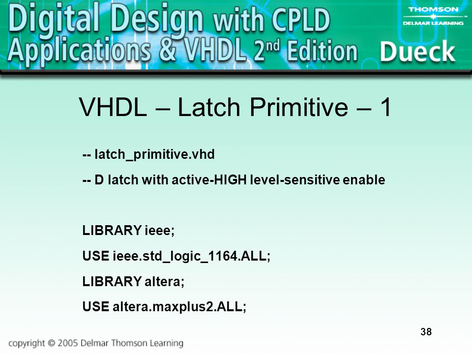 38 VHDL – Latch Primitive – 1 -- latch_primitive.vhd -- D latch with active-HIGH level-sensitive enable LIBRARY ieee; USE ieee.std_logic_1164.ALL; LIB