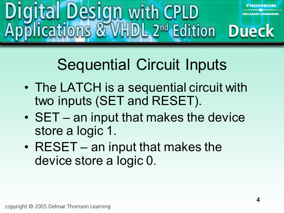 4 Sequential Circuit Inputs The LATCH is a sequential circuit with two inputs (SET and RESET). SET – an input that makes the device store a logic 1. R